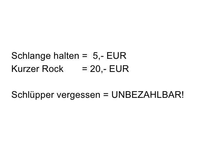Schlange halten =  5,- EUR Kurzer Rock  = 20,- EUR Schlüpper vergessen = UNBEZAHLBAR!