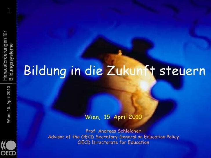 Bildung in die Zukunft steuern Wien,  15. April 2010 Prof. Andreas Schleicher Advisor of the OECD Secretary-General on Edu...