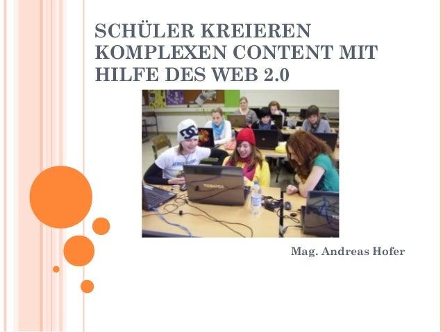 SCHÜLER KREIEREN KOMPLEXEN CONTENT MIT HILFE DES WEB 2.0 Mag. Andreas Hofer