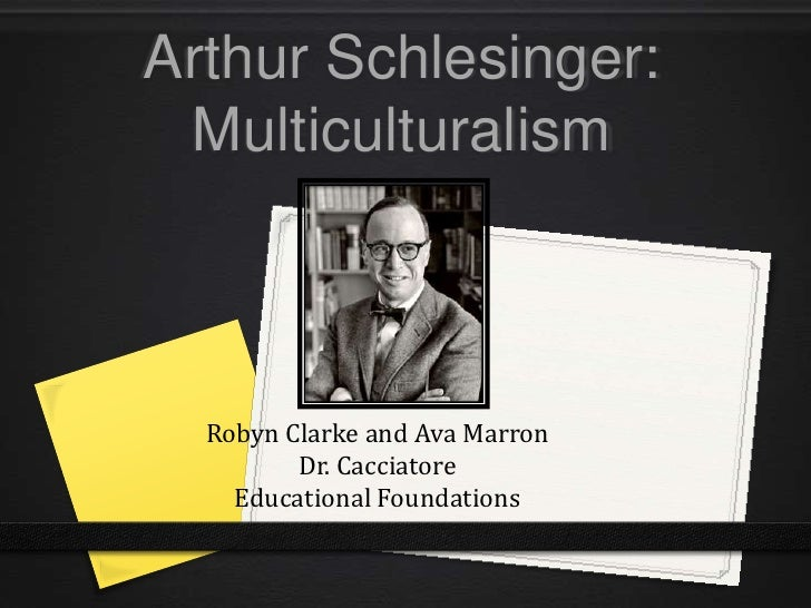 Arthur Schlesinger: Multiculturalism  Robyn Clarke and Ava Marron         Dr. Cacciatore    Educational Foundations