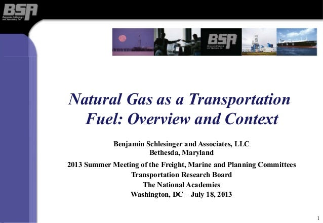 Natural Gas as a Transportation Fuel: Overview and Context Benjamin Schlesinger and Associates, LLC Bethesda, Maryland 201...