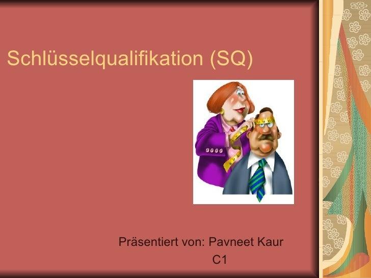 Schlüsselqualifikation (SQ) Präsentiert von: Pavneet Kaur C1