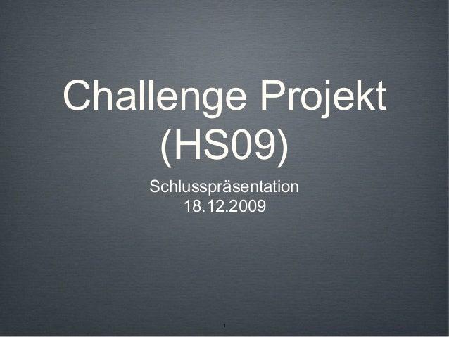 1 Challenge Projekt (HS09) Schlusspräsentation 18.12.2009