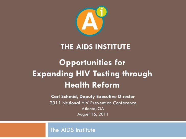 THE AIDS INSTITUTE      Opportunities forExpanding HIV Testing through       Health Reform     Carl Schmid, Deputy Executi...
