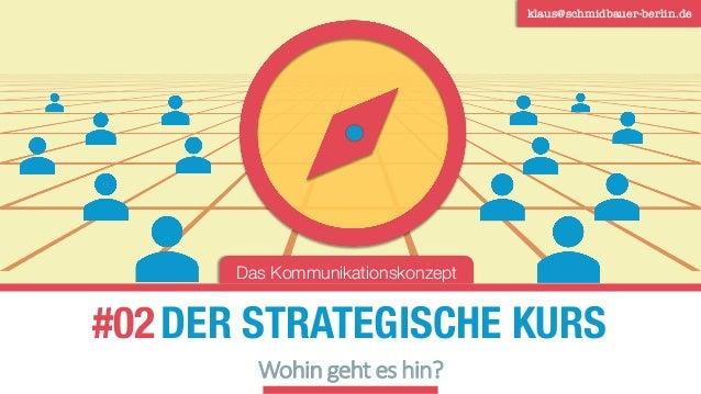 DER STRATEGISCHE KURS klaus@schmidbauer-berlin.de #02 Wohin geht es hin? Das Kommunikationskonzept