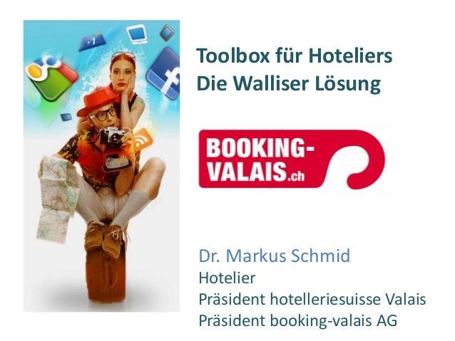 Toolbox für Hoteliers Die Walliser Lösung Dr. Markus Schmid Hotelier Präsident hotelleriesuisse Valais Präsident booking-v...