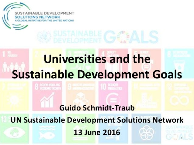 Universities and the Sustainable Development Goals Guido Schmidt-Traub UN Sustainable Development Solutions Network 13 Jun...
