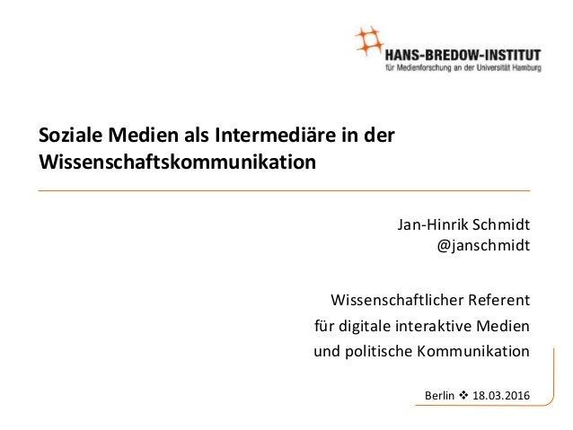 Soziale Medien als Intermediäre in der Wissenschaftskommunikation Jan-Hinrik Schmidt @janschmidt Wissenschaftlicher Refere...