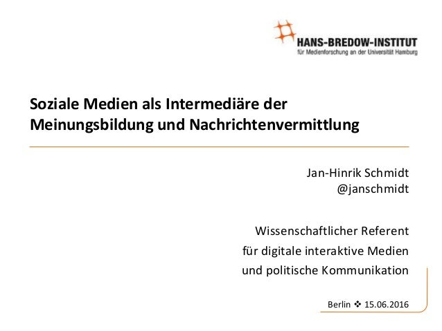 Soziale Medien als Intermediäre der Meinungsbildung und Nachrichtenvermittlung Jan-Hinrik Schmidt @janschmidt Wissenschaft...