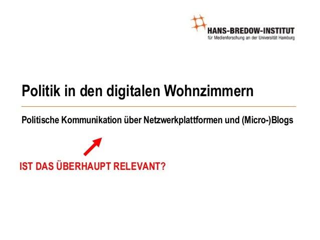 Politik in den digitalen Wohnzimmern Politische Kommunikation über Netzwerkplattformen und (Micro-)Blogs Jan-Hinrik Schmid...