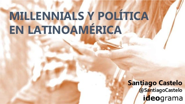 MILLENNIALS Y POLÍTICA EN LATINOAMÉRICA Santiago Castelo @SantiagoCastelo