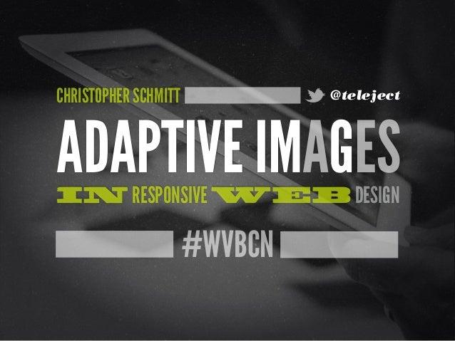 #WVBCN ADAPTIVE IMAGESIN RESPONSIVE WEB DESIGN CHRISTOPHER SCHMITT @teleject