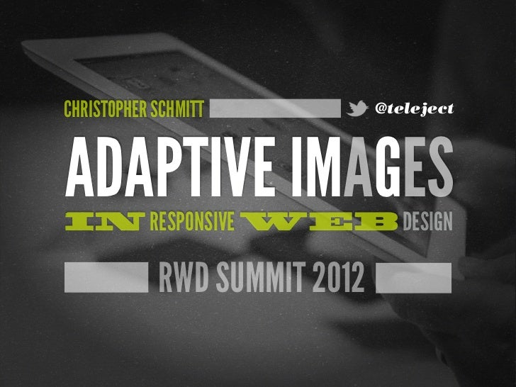 CHRISTOPHER SCHMITT           @telejectADAPTIVE IMAGESIN RESPONSIVE WEB DESIGN            RWD SUMMIT 2012