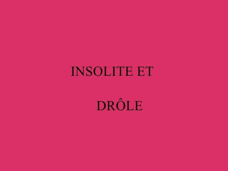 INSOLITE ET  <ul><ul><li>DRÔLE </li></ul></ul>