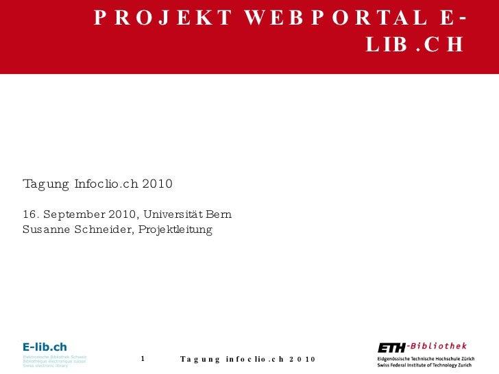 PROJEKT WEBPORTAL E-LIB.CH Tagung infoclio.ch 2010 Tagung Infoclio.ch 2010 16. September 2010, Universität Bern Susanne Sc...