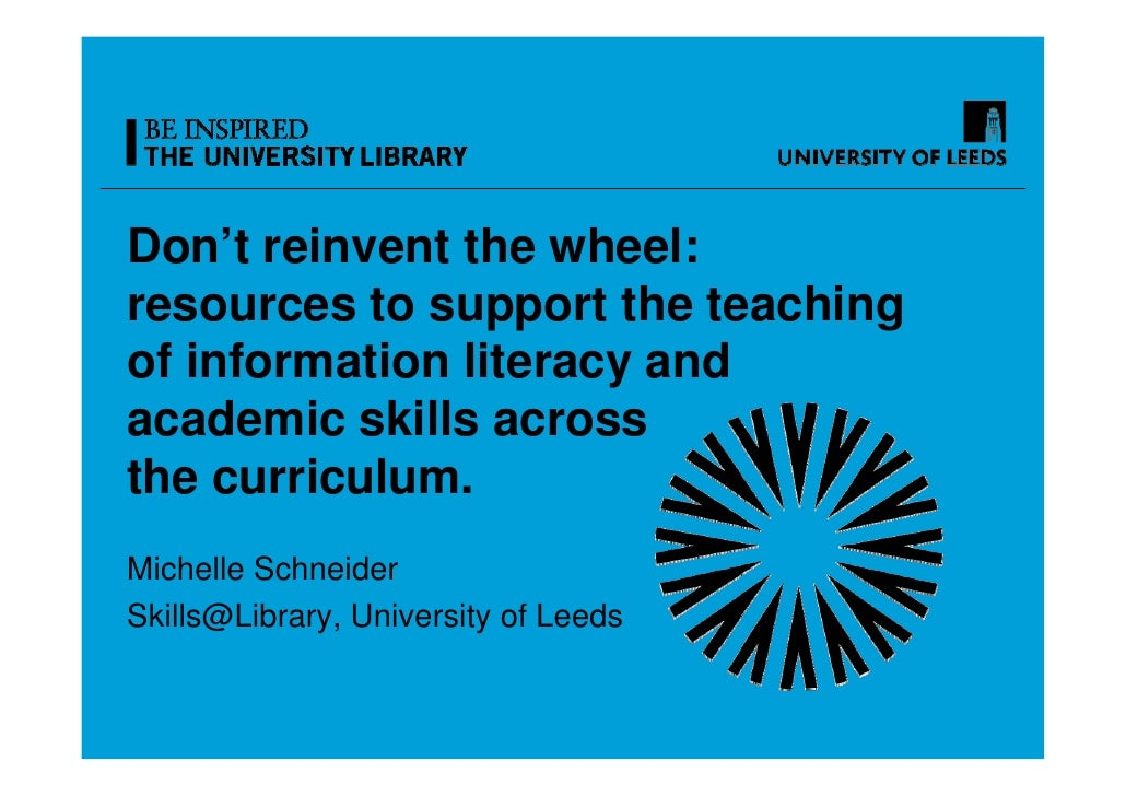 Don't reinvent the wheel:resources to support the teachingof information literacy andacademic skills acrossthe curriculum....