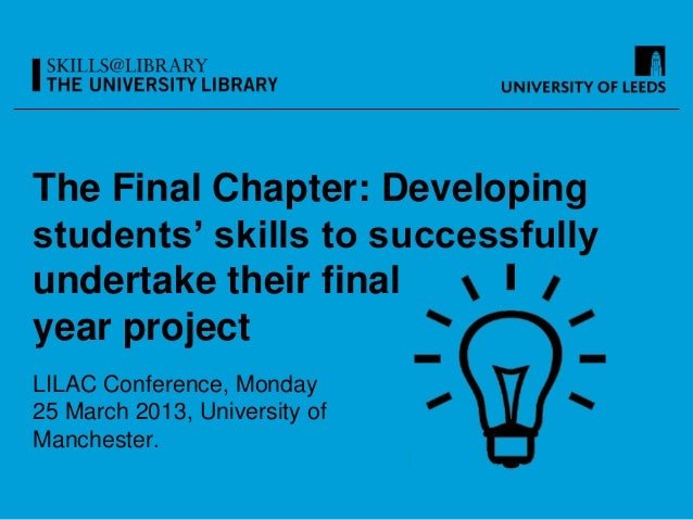 The Final Chapter: Developingstudents' skills to successfullyundertake their finalyear projectLILAC Conference, Monday25 M...