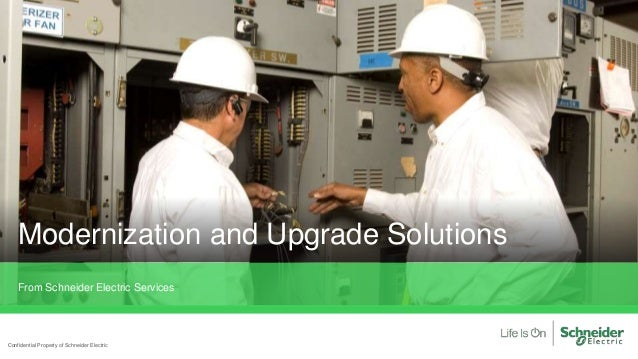 Confidential Property of Schneider Electric From Schneider Electric Services Modernization and Upgrade Solutions