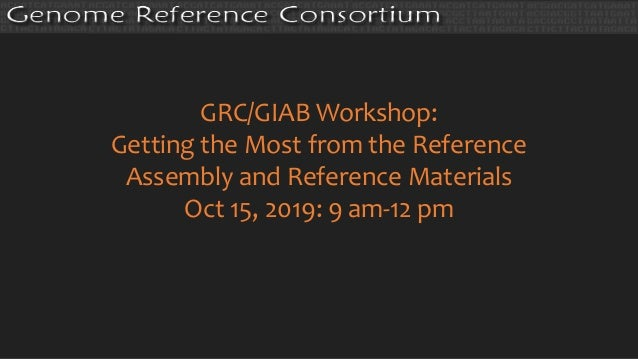 GRC/GIAB Workshop: Getting the Most from the Reference Assembly and Reference Materials Oct 15, 2019: 9 am-12 pm