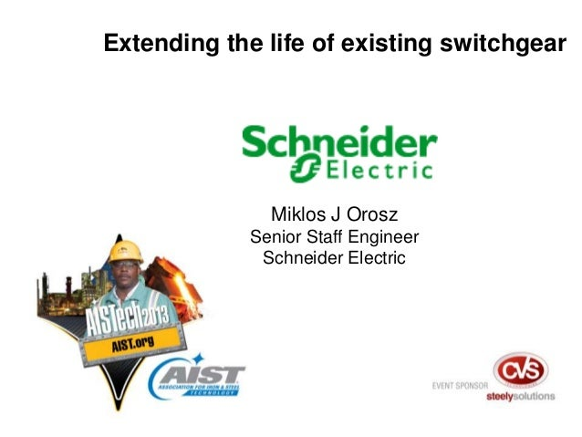 Miklos J Orosz Senior Staff Engineer Schneider Electric Extending the life of existing switchgear