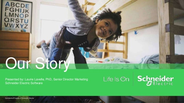 Our Story Presented by: Laurie Lavelle, PhD, Senior Director Marketing Schneider Electric Software Confidential Property o...