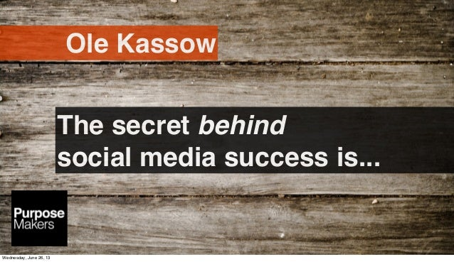 The secret behindsocial media success is...Ole KassowWednesday, June 26, 13