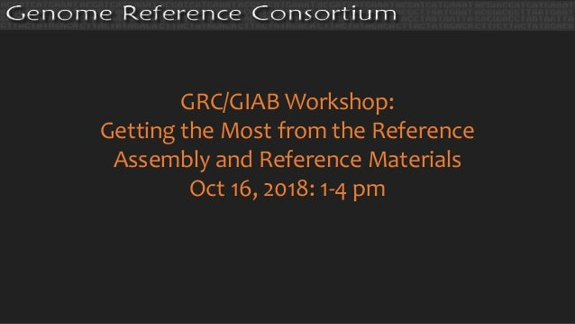GRC/GIAB Workshop: Getting the Most from the Reference Assembly and Reference Materials Oct 16, 2018: 1-4 pm