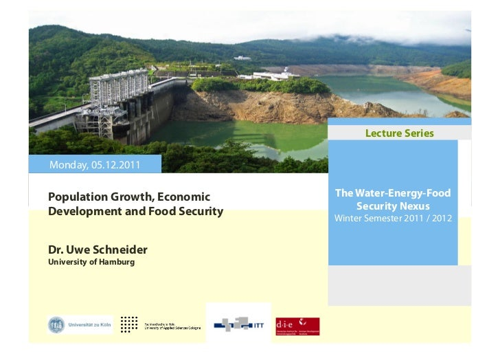 Lecture SeriesMonday, 05.12.2011Population Growth, Economic     The Water-Energy-FoodDevelopment and Food Security       S...