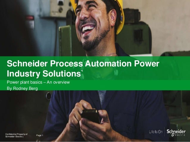 1 Schneider Process Automation Power Industry Solutions` Power plant basics – An overview By Rodney Berg Page 1 Confidenti...