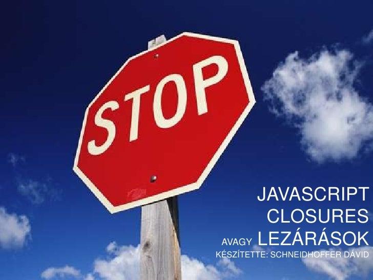 JavascriptClosuresavagy Lezárásokkészítette: Schneidhoffer Dávid<br />