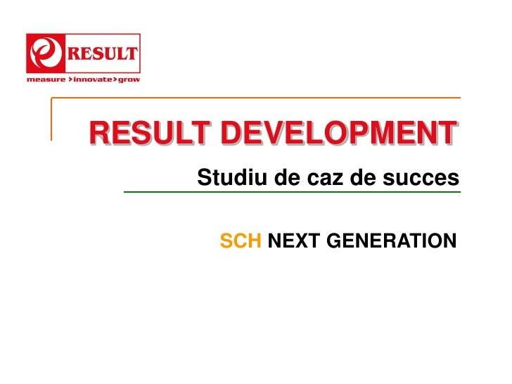 RESULT DEVELOPMENT     Studiu de caz de succes      SCH NEXT GENERATION