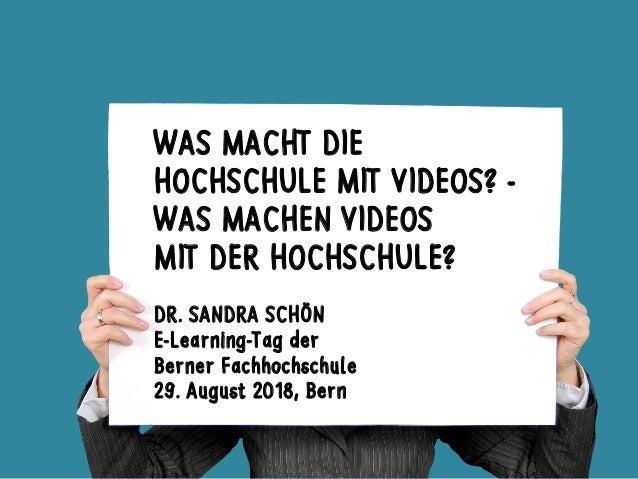 WAS MACHT DIE HOCHSCHULE MIT VIDEOS? - WAS MACHEN VIDEOS MIT DER HOCHSCHULE? DR. SANDRA SCHÖN E-Learning-Tag der Berner Fa...