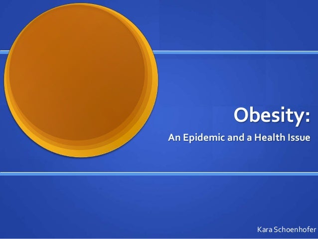 Obesity: An Epidemic and a Health Issue Kara Schoenhofer