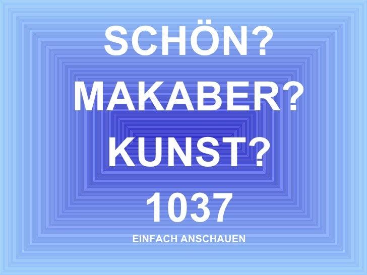 <ul><li>SCHÖN? </li></ul><ul><li>MAKABER? </li></ul><ul><li>KUNST? </li></ul><ul><li>1037 </li></ul><ul><li>EINFACH ANSCHA...