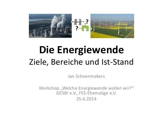 """Die Energiewende Ziele, Bereiche und Ist-Stand Jan Schoenmakers Workshop """"Welche Energiewende wollen wir?"""" GESW e.V., FES-..."""
