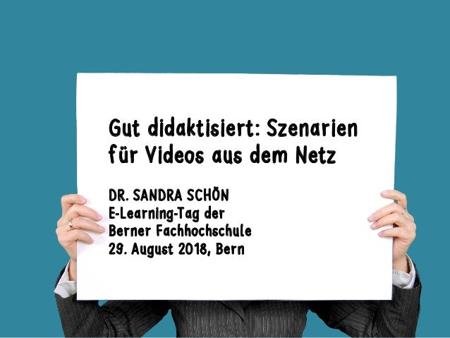 Gut didaktisiert: Szenarien für Videos aus dem Netz DR. SANDRA SCHÖN E-Learning-Tag der Berner Fachhochschule 29. August 2...