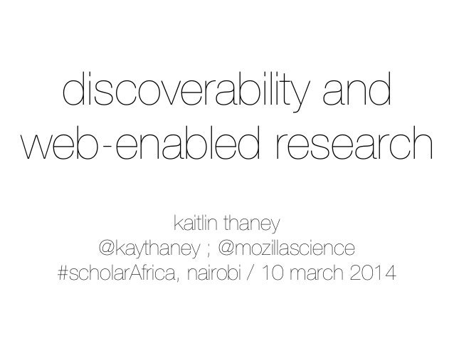 kaitlin thaney @kaythaney ; @mozillascience #scholarAfrica, nairobi / 10 march 2014 discoverability and web-enabled resear...