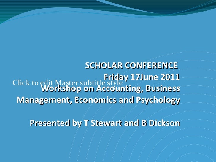 SCHOLAR CONFERENCE  Friday 17June 2011 Workshop on Accounting, Business Management, Economics and Psychology Presented by ...