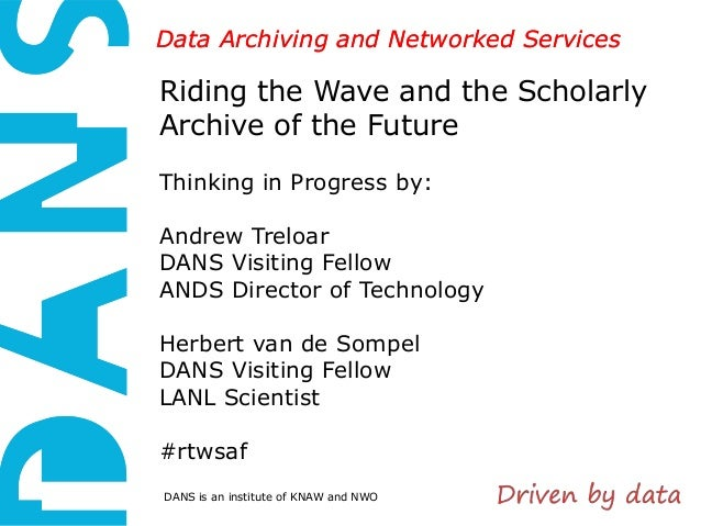 Data Archiving and Networked Services  Riding the Wave and the Scholarly Archive of the Future Thinking in Progress by: An...