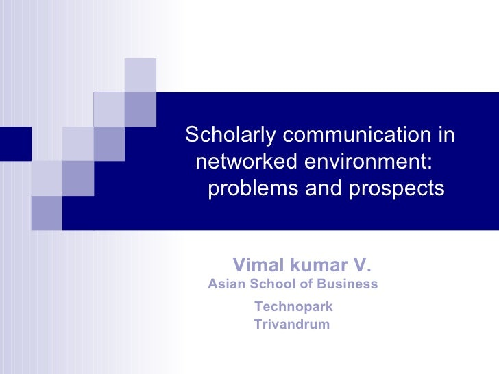 Scholarly communication in  networked environment:  problems and prospects Vimal kumar V. Asian School of Business Technop...