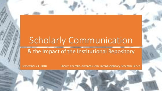 Scholarly Communication & the Impact of the Institutional Repository September 21, 2018 Sherry Tinerella, Arkansas Tech, I...