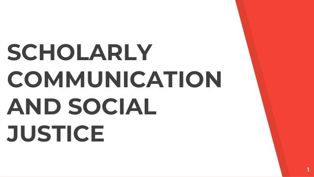 1 SCHOLARLY COMMUNICATION AND SOCIAL JUSTICE