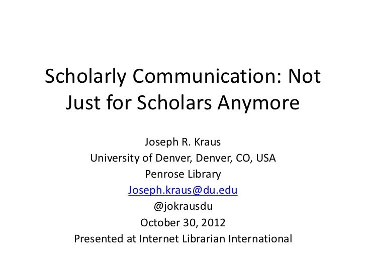 ScholarlyCommunication:Not  JustforScholars Anymore                JosephR.Kraus     UniversityofDenver,Denver,...
