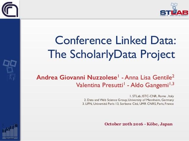 Conference Linked Data: The ScholarlyData Project Andrea Giovanni Nuzzolese1 - Anna Lisa Gentile2 Valentina Presutti1 - Al...