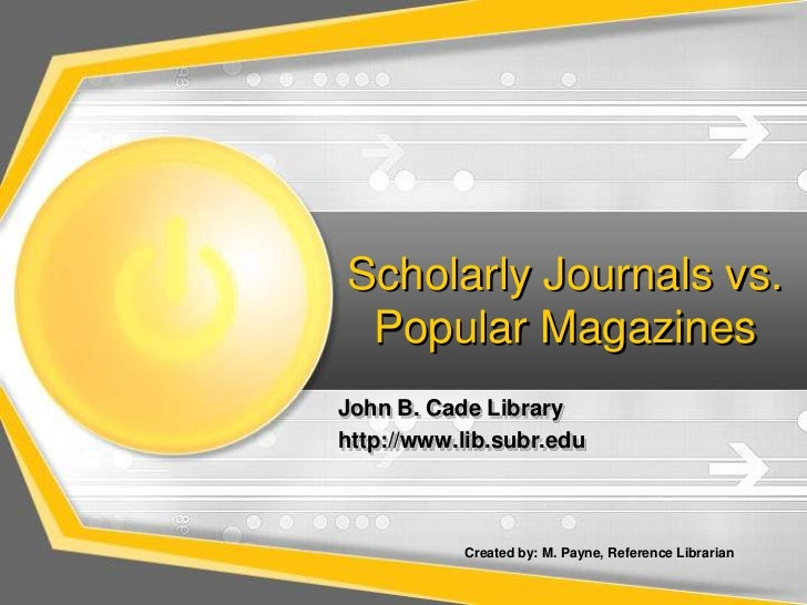 Scholarly Journals vs. Popular Magazines<br />John B. Cade Library  <br />http://www.lib.subr.edu<br />Created by: M. Payn...
