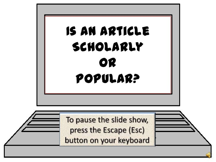 Is an Article Scholarly or Popular?<br />To pause the slide show, press the Escape (Esc) button on your keyboard<br />