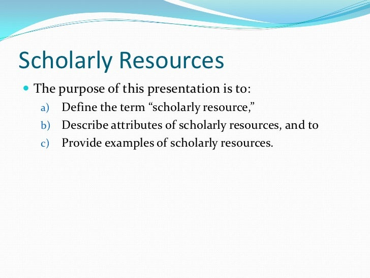 scholarly resources Academic sources for essays   they are written by a specific author or authors in other words, scholarly sources specify who their authors are.