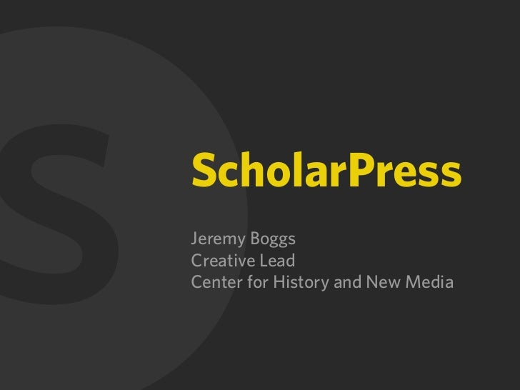S ScholarPress Jeremy Boggs Creative Lead Center for History and New Media