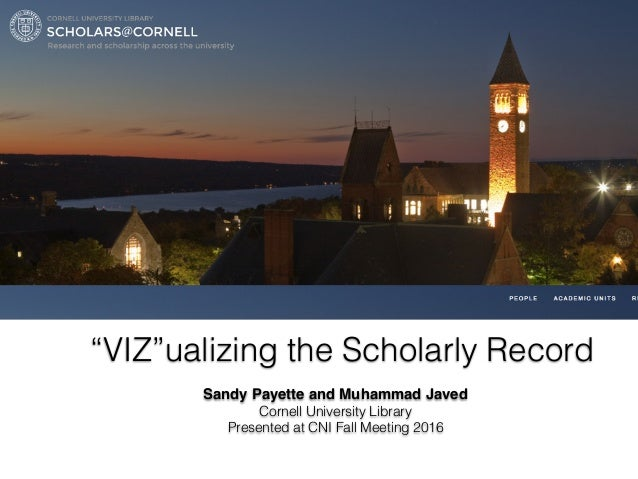 """VIZ""ualizing the Scholarly Record Sandy Payette and Muhammad Javed Cornell University Library Presented at CNI Fall Meeti..."