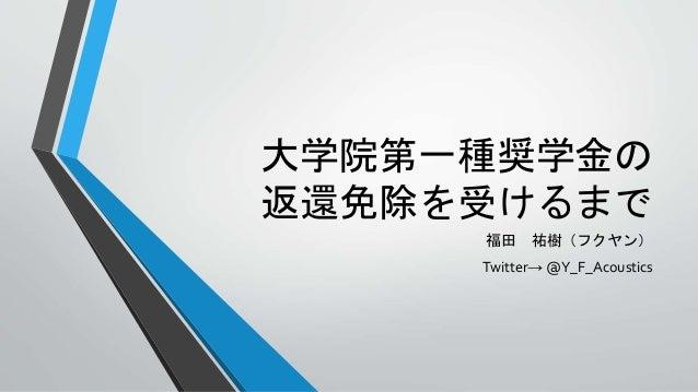 大学院第一種奨学金の 返還免除を受けるまで 福田 祐樹(フクヤン) Twitter→ @Y_F_Acoustics